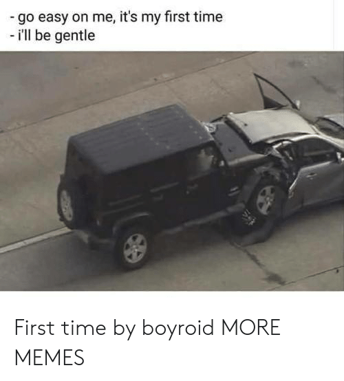My First Time: go easy on me, it's my first time  - i'll be gentle First time by boyroid MORE MEMES