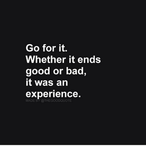 Bad, Good, and Experience: Go for it.  Whether it ends  good or bad,  it was an  experience.  MADE BY @THEGOODQUOTE