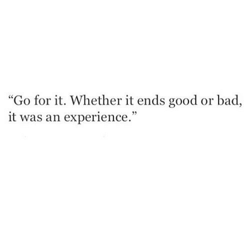 "Go For It: ""Go for it. Whether it ends good or bad,  it was an experience."""