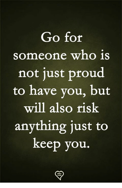 Memes, Proud, and 🤖: Go for  someone who is  not tust proud  to have you, but  will also risk  anything just to  keep you.