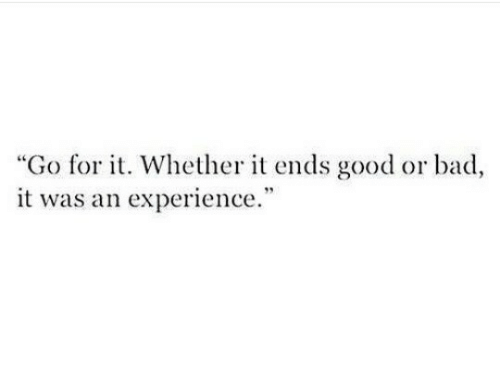 """Bad, Good, and Experience: """"Go for t. Whether it ends good or bad,  it was an experience  40"""