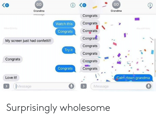 Grandma, Love, and Watch: GO  GO  Grandma  Grandma  Congrats  Congrats  Watch this  Congrats  Congrats  Congrate  My screen just had confetti!!  Congrats  Try it  Congrats  Congrats  Congrats  Congrats  Congrats  Love it!  Calm down grandma  (IMessage  O (  Message Surprisingly wholesome