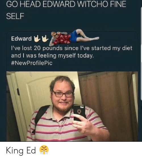 Feeling Myself, Head, and Lost: GO HEAD EDWARD WITCHO FINE  SELF  Edward  I've lost 20 pounds since I've started my diet  and I was feeling myself today.  King Ed 😤