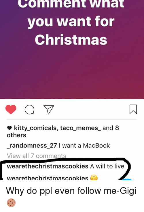 Kitties, Memes, and Macbook: GO nment What  you want for  Christmas  kitty comicals, taco memes and 8  others  randomness 27 I want a MacBook  View all 7 comments  wearethechristmascookies A will to live  wearethechristmascookies Why do ppl even follow me-Gigi🍪