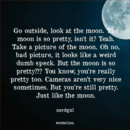 Bad, Dumb, and Weird: Go outside, look at the moon. The  moon is so pretty, isnt it? Yeah.  Take a picture of the moon. Oh no,  bad picture, it looks like a weird  dumb speck. But the moon is so  pretty??? You know, you're really  pretty too. Cameras aren't very nice  sometimes. But you're still pretty.  Just like the moon.  nerdgul  wordables.