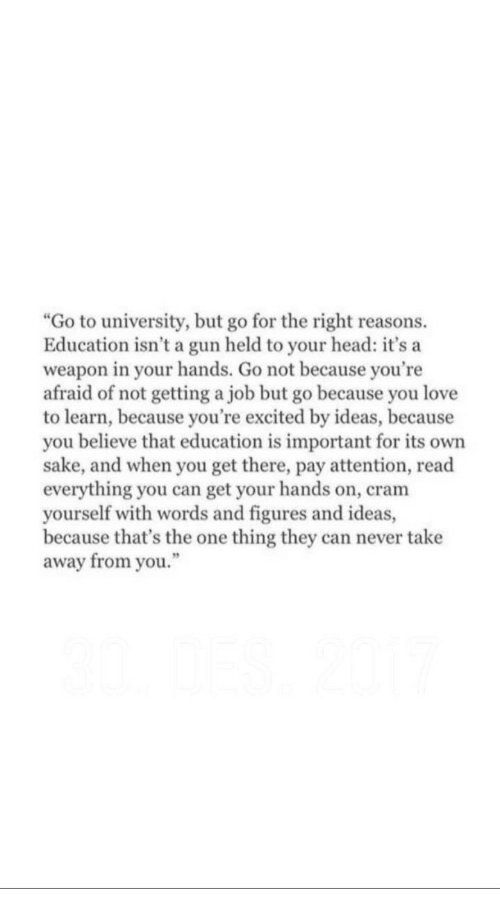 """Head, Love, and Never: """"Go to university, but go for the right reasons.  Education isn't a gun held to your head: it's a  weapon in your hands. Go not because you're  afraid of not getting a job but go because you love  to learn, because you're excited by ideas, because  you believe that education is important for its own  sake, and when you get there, pay attention, read  everything you can get your hands on, cram  yourself with words and figures and ideas,  because that's the one thing they can never take  away from you."""