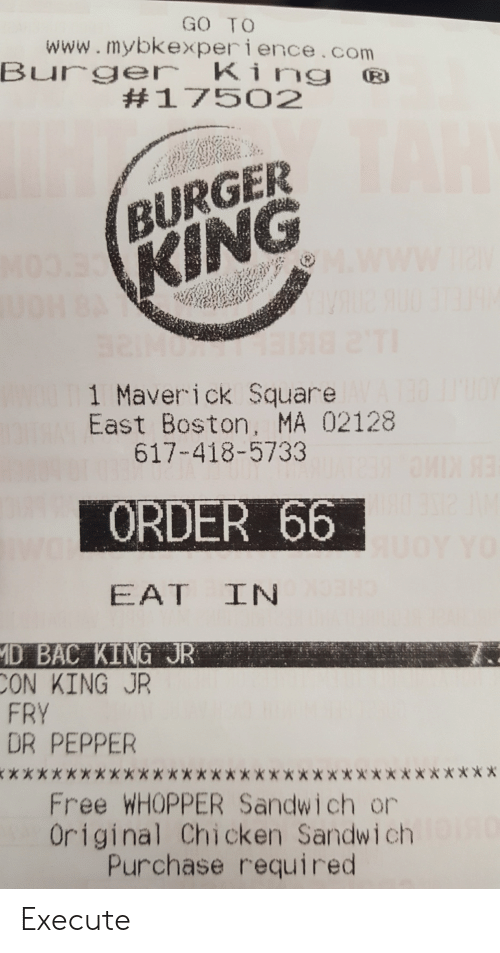 maverick: GO TO  www.mybkexperience.com  Bure King  #17502  BURGER  1 Maverick Square  617-418-5733  ORDER 66  East Boston, MA 02128  D BAC KING JR  ON KING JR  FRY  DR PEPPER  Free WHOPPER Sandwich or  Original Chicken Sandwich  Purchase required Execute