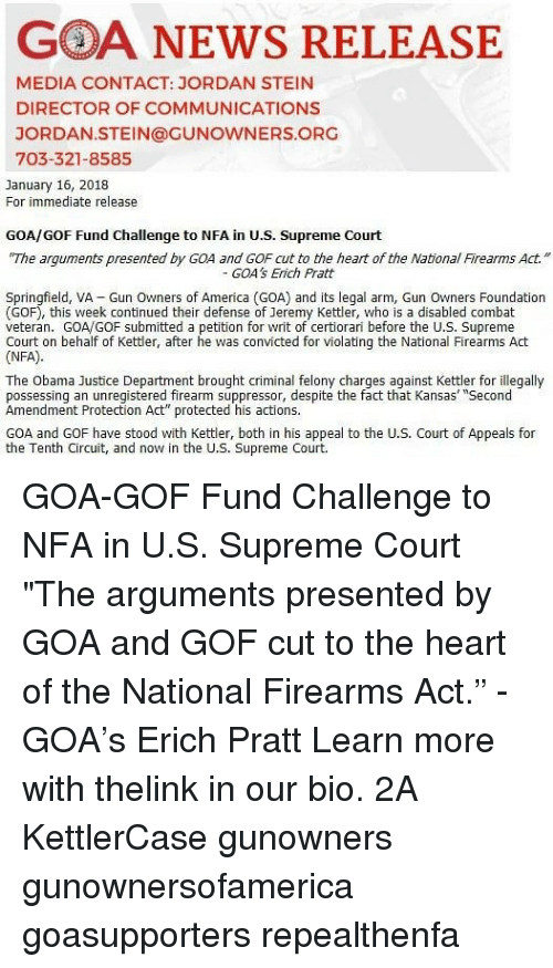 """amendment: GOA NEWS RELEASE  MEDIA CONTACT: JORDAN STEIN  DIRECTOR OF COMMUNICATIONS  JORDAN.STEIN@GUNOWNERS.ORG  703-321-8585  January 16, 2018  For immediate release  GOA/GOF Fund Challenge to NFA in U.S. Supreme Court  The arguments presented by GOA and GOF cut to the heart of the NationlFirearms Act.""""  GOA's Erich Pratt  Springfield, VA Gun Owners of America (GOA) and its legal arm, Gun Owners Foundation  (GOF), this week continued their defense of Jeremy Kettler, who is a disabled combat  veteran. GOA/GOF submitted a petition for writ of certiorari before the U.S. Supreme  Court on behalf of Kettler, after he was convicted for violating the National Firearms Act  (NFA)  The Obama Justice Department brought criminal felony charges against Kettler for illegally  possessing an unregistered firearm suppressor, despite the fact that Kansas' """"Second  Amendment Protection Act"""" protected his actions.  GOA and GOF have stood with Kettler, both in his appeal to the U.S. Court of Appeals for  the Tenth Circuit, and now in the U.S. Supreme Court. GOA-GOF Fund Challenge to NFA in U.S. Supreme Court """"The arguments presented by GOA and GOF cut to the heart of the National Firearms Act."""" - GOA's Erich Pratt Learn more with thelink in our bio. 2A KettlerCase gunowners gunownersofamerica goasupporters repealthenfa"""