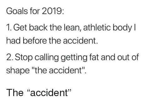"Goals, Lean, and Fat: Goals for 2019:  1. Get back the lean, athletic body l  had before the accident.  2. Stop calling getting fat and out of  shape ""the accident"". The ""accident"""