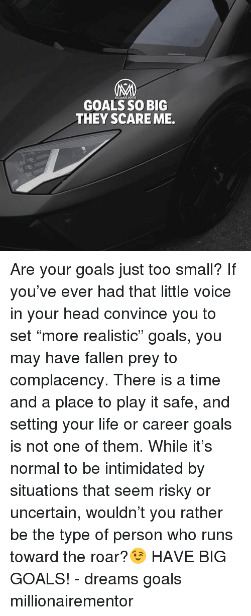 """Goals, Head, and Life: GOALS SO BIG  THEY SCARE ME. Are your goals just too small? If you've ever had that little voice in your head convince you to set """"more realistic"""" goals, you may have fallen prey to complacency. There is a time and a place to play it safe, and setting your life or career goals is not one of them. While it's normal to be intimidated by situations that seem risky or uncertain, wouldn't you rather be the type of person who runs toward the roar?😉 HAVE BIG GOALS! - dreams goals millionairementor"""