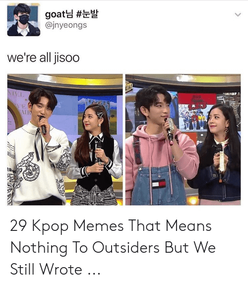 Memes, Goat, and Kpop: goat님 #눈발  @jnyeongs  we're all jisoo  NEL  EG  IR  ALLTIAR  (4 29 Kpop Memes That Means Nothing To Outsiders But We Still Wrote ...