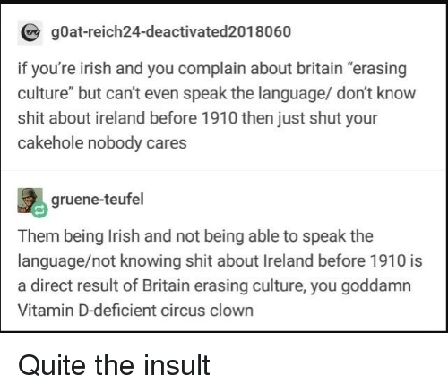 "Vitamin D: gOat-reich24-deactivated2018060  if you're irish and you complain about britain ""erasing  culture"" but can't even speak the language/ don't know  shit about ireland before 1910 then just shut your  cakehole nobody cares  gruene-teufel  Them being Irish and not being able to speak the  language/not knowing shit about Ireland before 1910 is  a direct result of Britain erasing culture, you goddamn  Vitamin D-deficient circus clown Quite the insult"