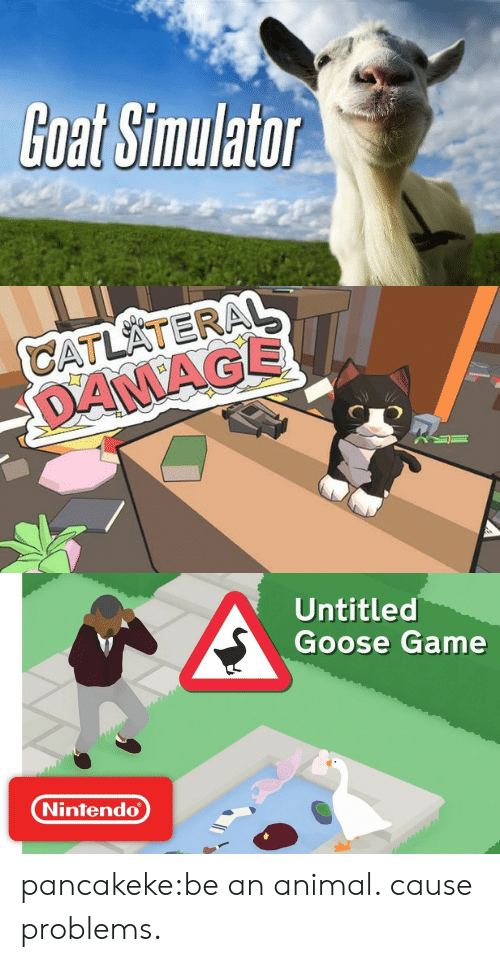 Simulator: Goat Simulator   CATLATERAL  DANAGE   Untitled  Goose Game  Nintendo pancakeke:be an animal. cause problems.