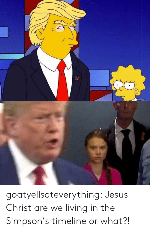 Or What: goatyellsateverything:  Jesus Christ are we living in the Simpson's timeline or what?!
