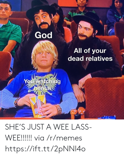 wee: God  All of your  dead relatives  You watching  hentai  వగ SHE'S JUST A WEE LASS- WEE!!!!!! via /r/memes https://ift.tt/2pNNI4o