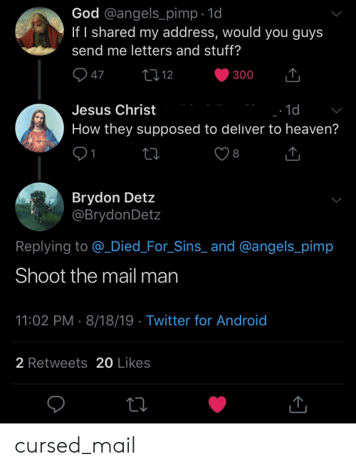 Android, God, and Heaven: God @angels_pimp 1d  If I shared my address, would you guys  send me letters and stuff?  47  2212  300  Jesus Christ  1d  How they supposed to deliver to heaven?  1  8  Brydon Detz  @BrydonDetz  Replying to @Died_For_Sins_ and @angels_pimp  Shoot the mail man  11:02 PM 8/18/19 Twitter for Android  2 Retweets 20 Likes cursed_mail