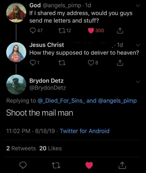 Android, God, and Heaven: God @angels_pimp 1d  If I shared my address, would you guys  send me letters and stuff?  47  t12  300  Jesus Christ  1d  How they supposed to deliver to heaven?  8  Brydon Detz  @BrydonDetz  Replying to @ Died_For_Sins_ and @angels_pimp  Shoot the mail man  11:02 PM 8/18/19 Twitter for Android  2 Retweets 20 Likes