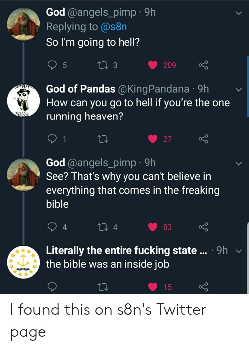 Fucking, God, and Heaven: God @angels_pimp 9h  Replying to @s8n  So I'm going to hell?  LI 3  209  God of Pandas @KingPandana 9h  How can you go to hell if you're the one  running heaven?  1  27  God @angels_pimp 9h  See? That's why you can't believe in  everything that comes in the freaking  bible  4  83  Literally the entire fucking state.. 9h  the bible was an inside job  OPE  15  LO I found this on s8n's Twitter page