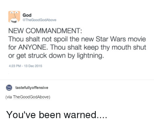 Thegoodgodabove: God  aThe Good GodAbove  NEW COMMANDMENT:  Thou shalt not spoil the new Star Wars movie  for ANYONE. Thou shalt keep thy mouth shut  or get struck down by lightning  4:23 PM 13 Dec 2015  tastefullyoffensive  to  (via TheGoodGodAbove) You've been warned....