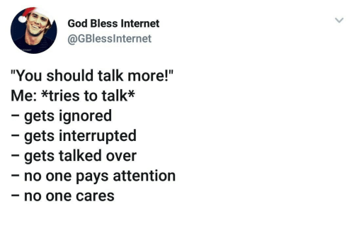 """God, Internet, and One: God Bless Internet  @GBlesslnternet  """"You should talk more!""""  Me: *tries to talk*  - gets ignored  - gets interrupted  - gets talked over  - no one pays attention  no one cares"""
