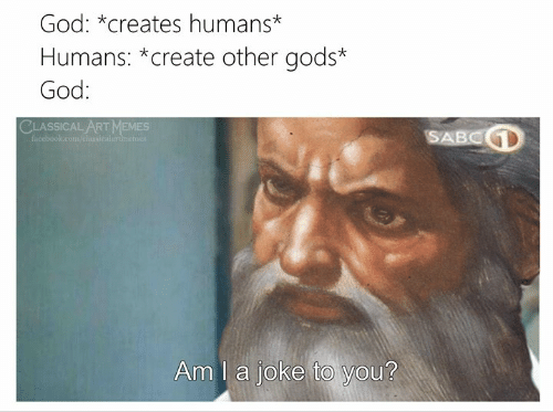 classical art memes: God: *creates humans*  Humans: *create other gods*  God:  CLASSICAL ART MEMES  SABCD  facebook.com/elansicalartinemer  Am I a joke to you?