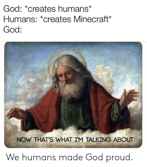 Now Thats What Im Talking About: God: *creates humans*  Humans: *creates Minecraft  God:  NOW THATS WHAT IM TALKING ABOUT We humans made God proud.