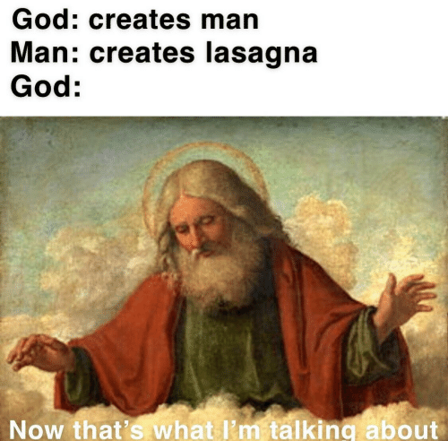 Now Thats What Im Talking About: God: creates man  Man: creates lasagna  God:  Now that's what I'm talking about