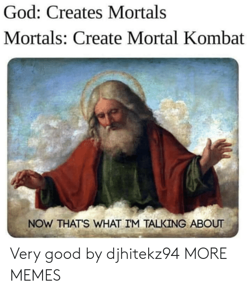 Dank, God, and Memes: God: Creates Mortals  Mortals: Create Mortal Kombat  NOW THAT'S WHAT IM TALKING ABOUT Very good by djhitekz94 MORE MEMES