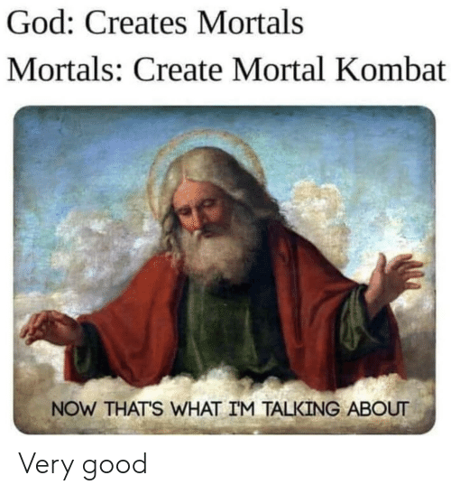 Now Thats What Im Talking About: God: Creates Mortals  Mortals: Create Mortal Kombat  NOW THAT'S WHAT IM TALKING ABOUT Very good