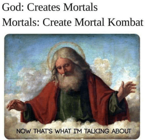 Now Thats What Im Talking About: God: Creates Mortals  Mortals: Create Mortal Kombat  NOW THATS WHAT IM TALKING ABOUT