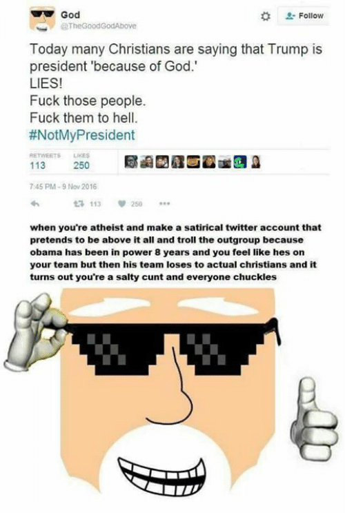 Memes, Troll, and Trolling: God  Follow  Today many Christians are saying that Trump is  president because of God.'  LIES!  Fuck those people.  Fuck them to hell.  #NotMy President  113  250  745 PM-9 Nov 2016  113  v 250  when you're atheist and make a satirical twitter account that  pretends to be above it all and troll the outgroup because  obama has been in power 8 years and you feel like hes on  your team but then his team loses to actual christians and it  turns out you're a salty cunt and everyone chuckles