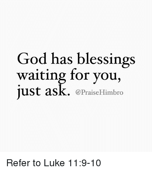 Referance: God has blessings  waiting for you,  just ask. (a PraiseHimbro Refer to Luke 11:9-10