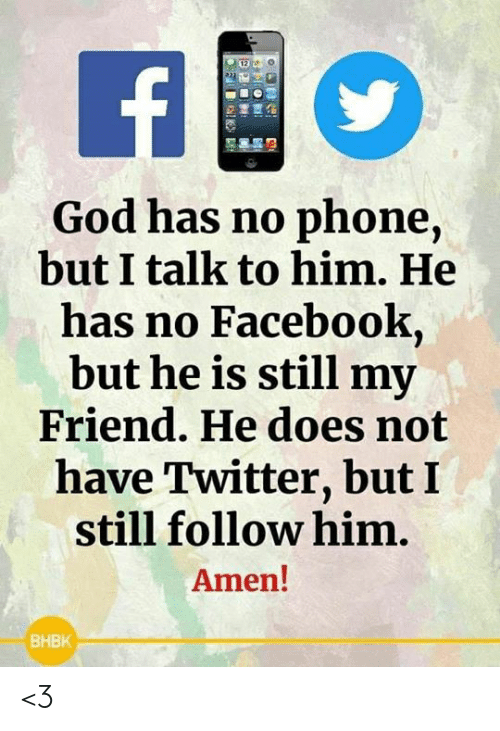 Facebook, God, and Memes: God has no phone,  but I talk to him. He  has no Facebook,  but he is still my  Friend. He does not  have Twitter, but I  still follow him.  Amen!  BHBK <3