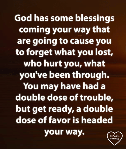 God, Memes, and Lost: God has some blessings  coming your way that  are going tO cause you  to forget what you lost,  who hurt you, what  you've been through.  You may have had a  double dose of trouble,  but get ready, a double  dose of favor is headed  your way.  Be Positive  Be Happy