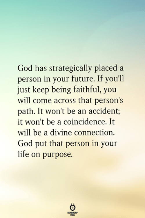 Future, God, and Life: God has strategically placed a  person in your future. If you'll  just keep being faithful, you  will come across that person's  path. It won't be an accident;  it won't be a coincidence. It  will be a divine connection.  God put that person in your  life on purpose.