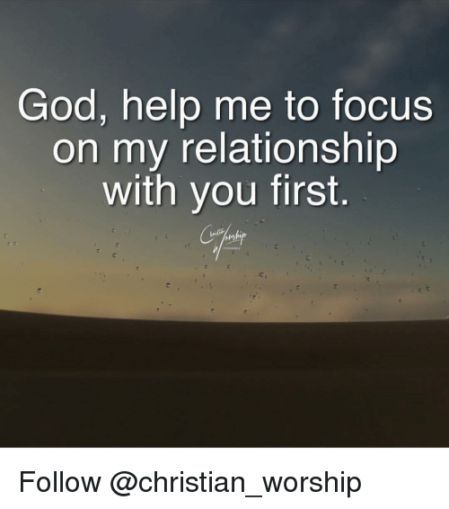 God Help Me: God, help me to focus  on my relationship  with you first Follow @christian_worship