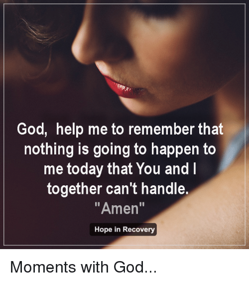 """God Help Me: God, help me to remember that  nothing is going to happen to  me today that You and  together can't handle.  """"Amen  Hope in Recovery Moments with God..."""