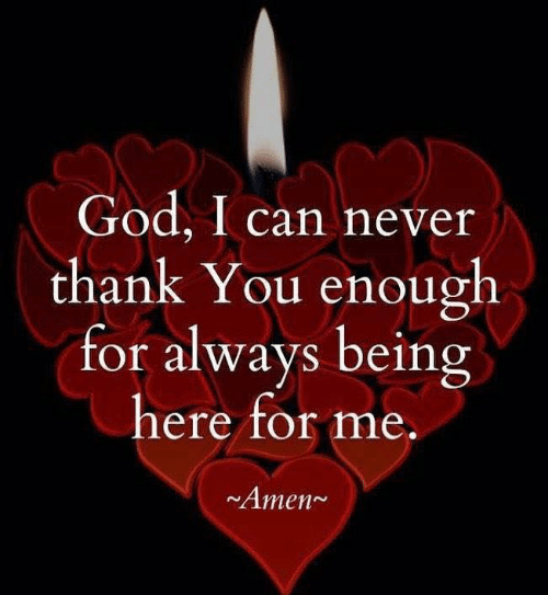 God, Memes, and Thank You: God, I can never  thank You enough  for always being  here for me.  Amen