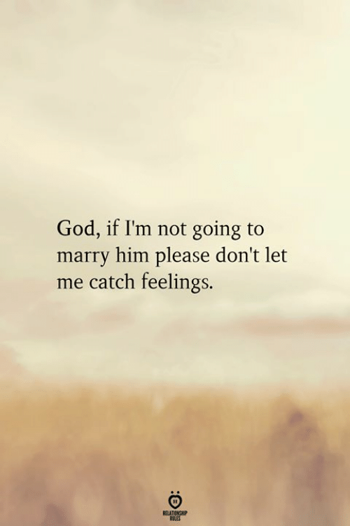 God, Him, and Please: God, if I'm not going to  marry him please don't let  me catch feelings.  ELATINGHP  ROLES