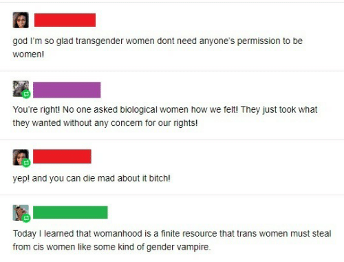 Rights: god I'm so glad transgender women dont need anyone's permission to be  women!  You're right! No one asked biological women how we felt! They just took what  they wanted without any concern for our rights!  yep! and you can die mad about it bitch!  Today I learned that womanhood is a finite resource that trans women must steal  from cis women like some kind of gender vampire.