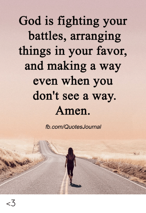 amen: God is fighting your  battles, arranging  things in your favor,  and making a way  even when you  don't see a way.  Amen.  fb.com/QuotesJournal <3