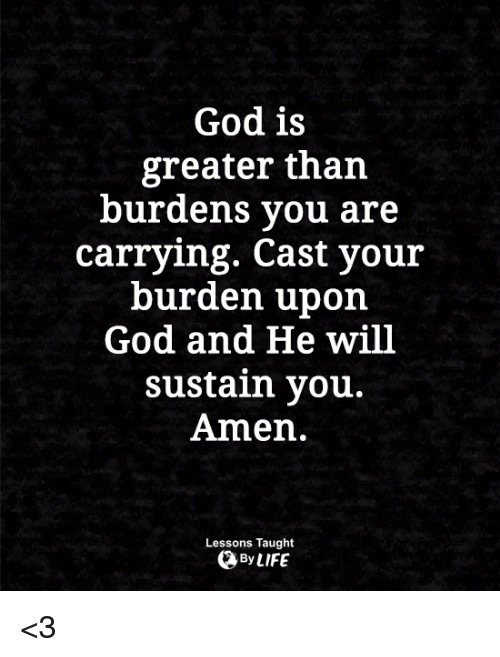 sustainability: God is  greater than  burdens you are  carrying. Cast your  burden upon  God and He will  sustain you.  Amen.  Lessons Taught  By LIFE <3