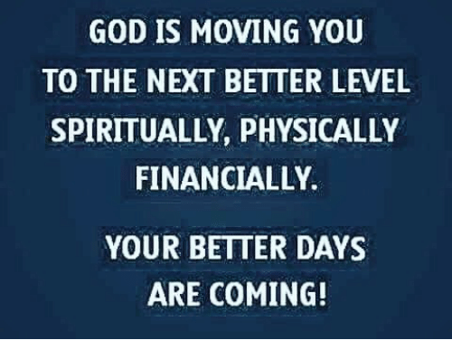 Physicic: GOD IS MOVING YOU  TO THE NEXT BETTER LEVEL  SPIRITUALLY PHYSICALLY  FINANCIALLY.  YOUR BETTER DAYS  ARE COMING!