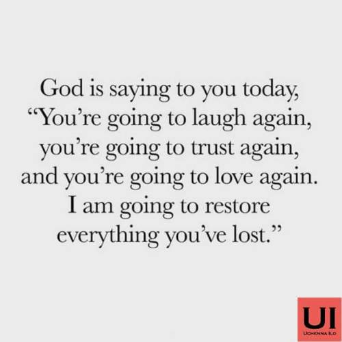 """God, Love, and Memes: God is saying to you today,  """"You're going to laugh again,  you're going to trust again,  and you're going to love again.  I am going to restore  everything you've lost.""""  52  UI  UCHENNA ILO"""