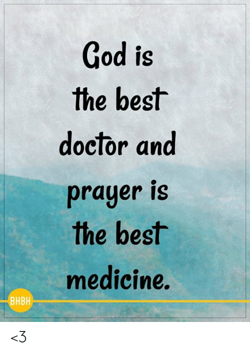 Doctor, God, and Memes: God is  the best  doctor and  prayer is  the best  medicine.  BHBH <3