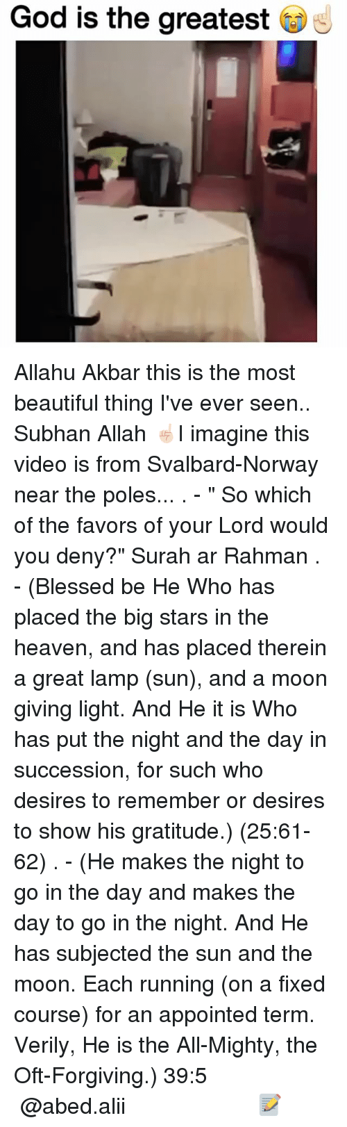 """svalbard: God is the greatest Allahu Akbar this is the most beautiful thing I've ever seen.. Subhan Allah ☝🏻I imagine this video is from Svalbard-Norway near the poles... . - """" So which of the favors of your Lord would you deny?"""" Surah ar Rahman . - (Blessed be He Who has placed the big stars in the heaven, and has placed therein a great lamp (sun), and a moon giving light. And He it is Who has put the night and the day in succession, for such who desires to remember or desires to show his gratitude.) (25:61-62) . - (He makes the night to go in the day and makes the day to go in the night. And He has subjected the sun and the moon. Each running (on a fixed course) for an appointed term. Verily, He is the All-Mighty, the Oft-Forgiving.) ﴿39:5﴾ ▃▃▃▃▃▃▃▃▃▃▃▃▃▃▃▃▃▃▃▃ @abed.alii 📝"""