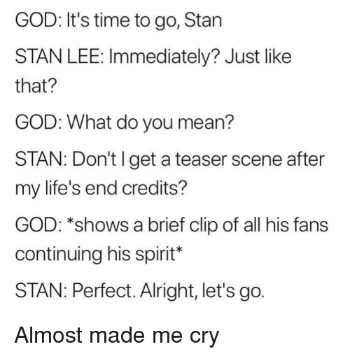 God, Stan, and Stan Lee: GOD: It's time to go, Stan  STAN LEE: Immediately? Just like  that?  GOD: What do you mean?  STAN: Don't I get a teaser scene after  my life's end credits?  GOD: *shows a brief clip of all his fans  continuing his spirit*  STAN: Perfect. Alright, let's go. Almost made me cry