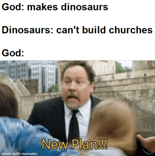build: God: makes dinosaurs  Dinosaurs: can't build churches  God:  New Plan!!!  made with mematic