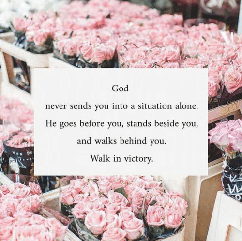 behind you: God  never sends you into a situation alone.  He goes before you, stands beside you,  and walks behind you  Walk in victory.