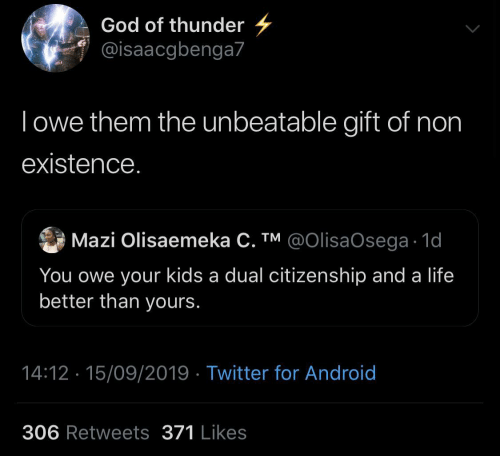 dual: God of thunder  @isaacgbenga7  Towe them the unbeatable gift of non  existence.  Mazi Olisaemeka C. TM @OIlisaOsega 1d  You owe your kids a dual citizenship and a life  better than yours.  14:12 15/09/2019 Twitter for Android  306 Retweets 371 Likes